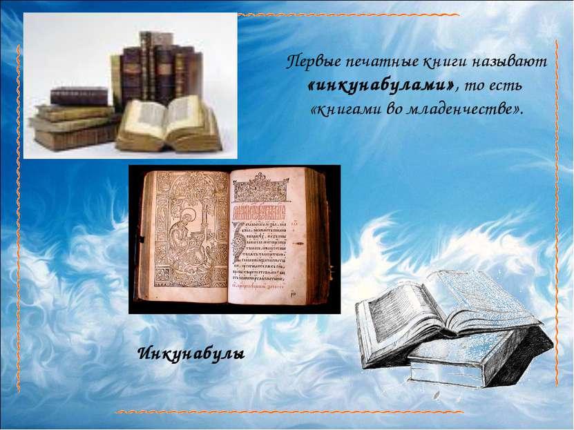 Первые печатные книги называют «инкунабулами», то есть «книгами во младенчест...