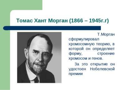 Томас Хант Морган (1866 – 1945г.г) Т.Морган сформулировал хромосомную теорию,...