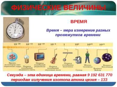 ФИЗИЧЕСКИЕ ВЕЛИЧИНЫ Время – мера измерение разных промежутков времени ВРЕМЯ С...