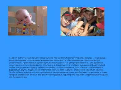 1. ДЕТИ-СИРОТЫ КАК ОБЪЕКТ СОЦИАЛЬНО-ПСИХОЛОГИЧЕСКОЙ РАБОТЫ Детство – это пери...