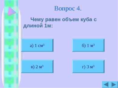 Вопрос 4. Чему равен объем куба с длиной 1м: а) 1 см3 б) 1 м3 в) 2 м3 г) 3 м3