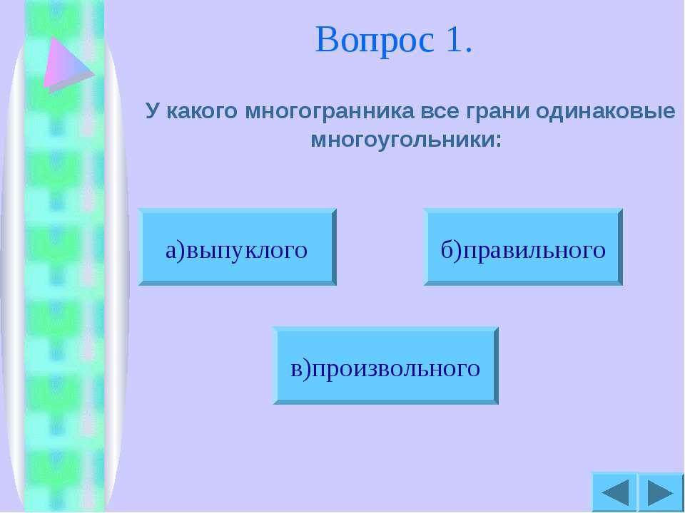 Вопрос 1. У какого многогранника все грани одинаковые многоугольники: б)прави...