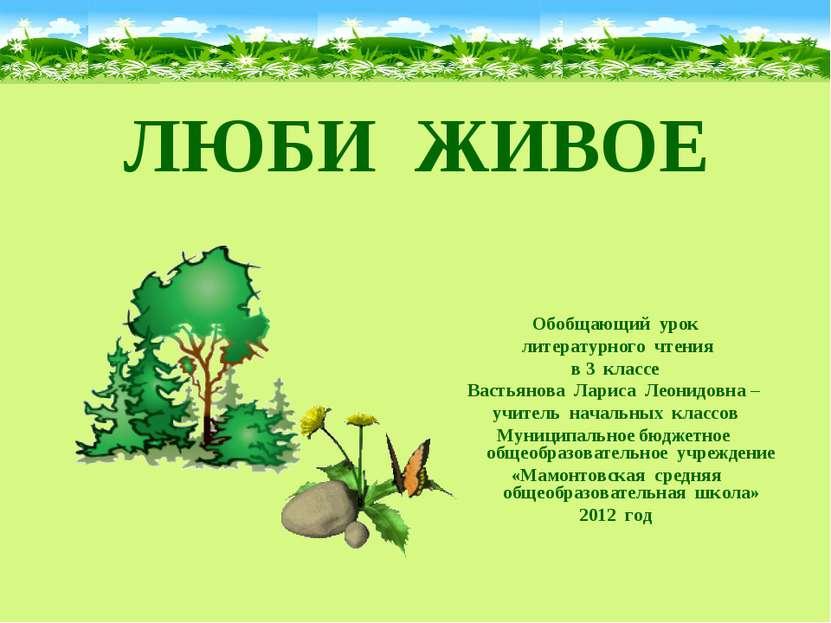 ЛЮБИ ЖИВОЕ Обобщающий урок литературного чтения в 3 классе Вастьянова Лариса ...