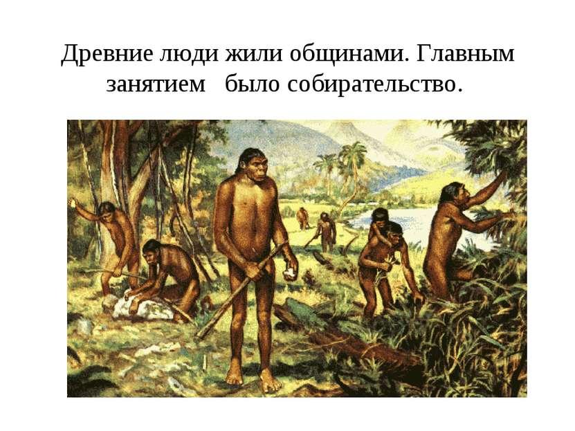 Древние люди жили общинами. Главным занятием было собирательство.