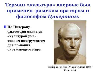 По Цицерону философия является «культурой ума», тонким инструментом для позна...