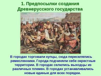 1. Предпосылки создания Древнерусского государства В городах торговали купцы,...