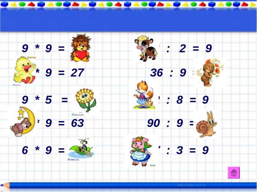 9 * 9 = 81 18 : 2 = 9 3 * 9 = 27 36 : 9 = 4 9 * 5 = 40 72 : 8 = 9 7 * 9 = 63 ...