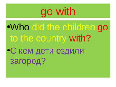 go with Who did the children go to the country with? С кем дети ездили загород?