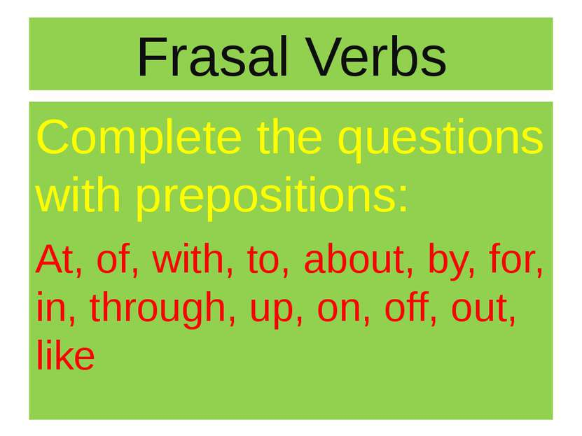 Frasal Verbs Complete the questions with prepositions: At, of, with, to, abou...