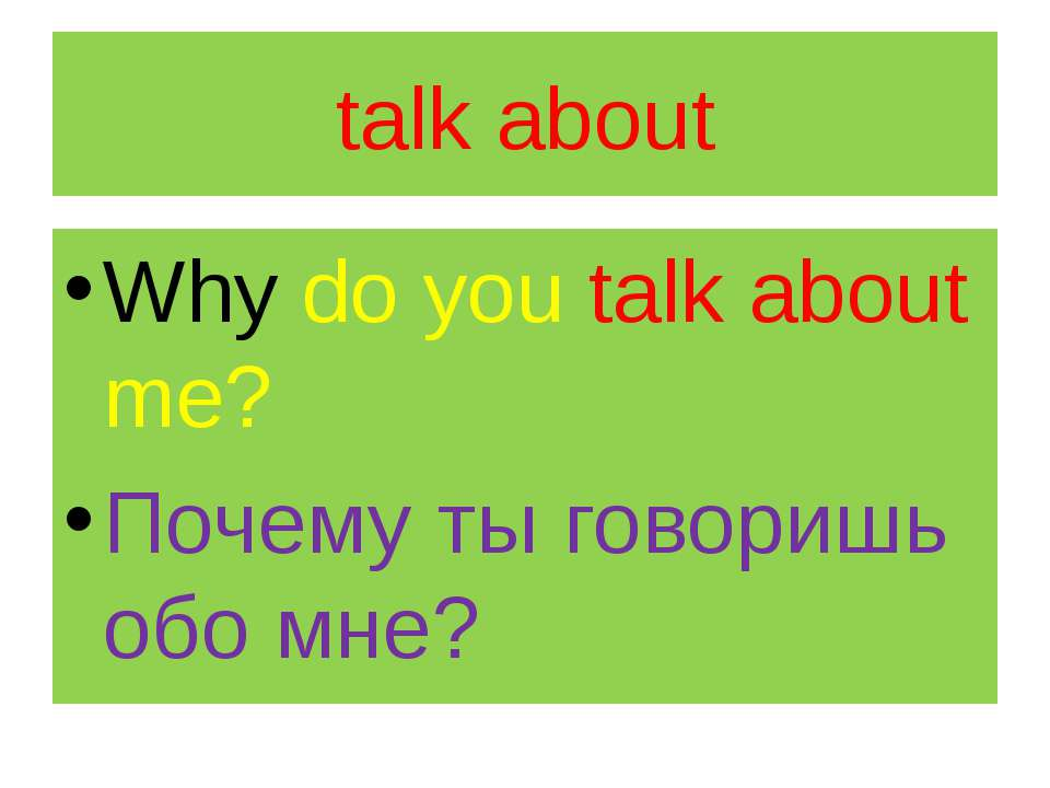 talk about Why do you talk about me? Почему ты говоришь обо мне?