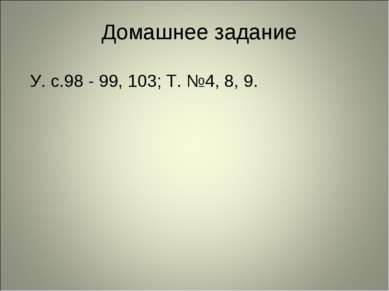 Домашнее задание У. с.98 - 99, 103; Т. №4, 8, 9.