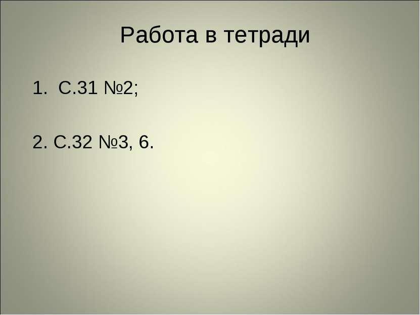 Работа в тетради 1. С.31 №2; 2. С.32 №3, 6.