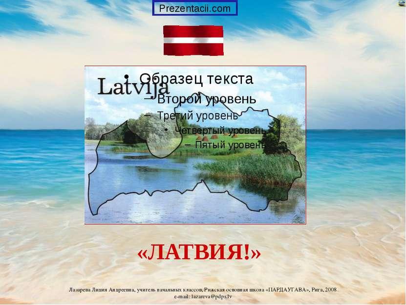 «ЛАТВИЯ!» Prezentacii.com Лазарева Лидия Андреевна, учитель начальных классов...