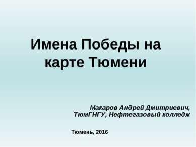 Имена Победы на карте Тюмени Макаров Андрей Дмитриевич, ТюмГНГУ, Нефтегазовый...