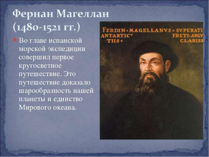 Во главе испанской морской экспедиции совершил первое кругосветное путешестви...