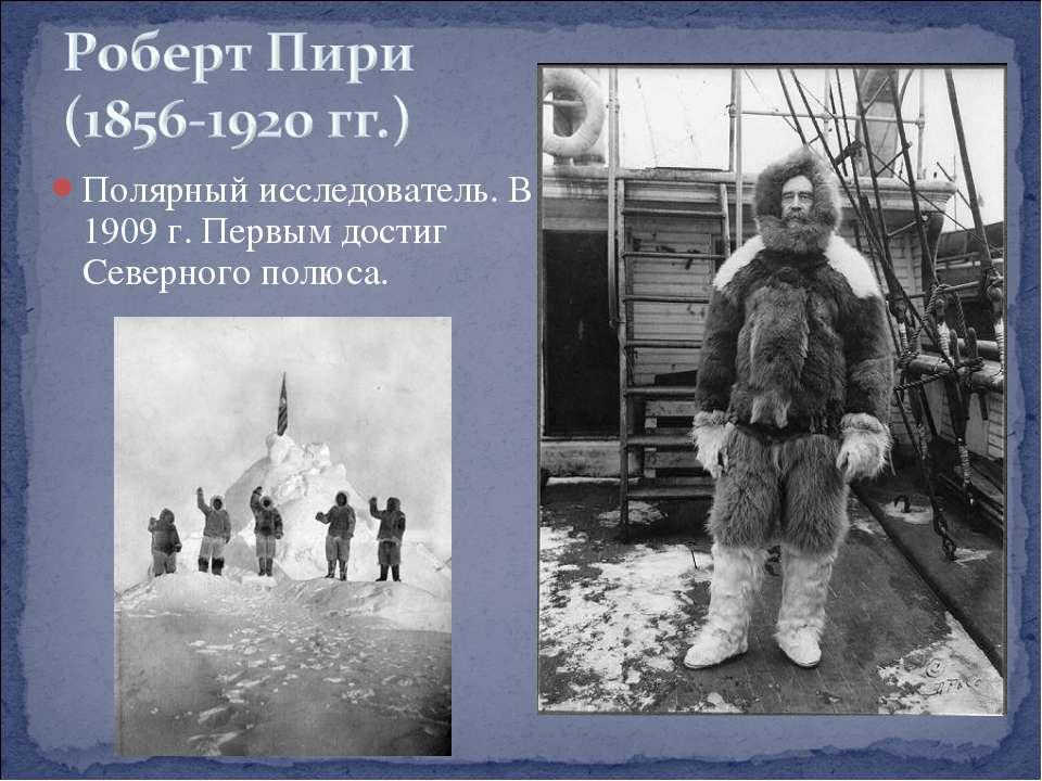 Полярный исследователь. В 1909 г. Первым достиг Северного полюса.