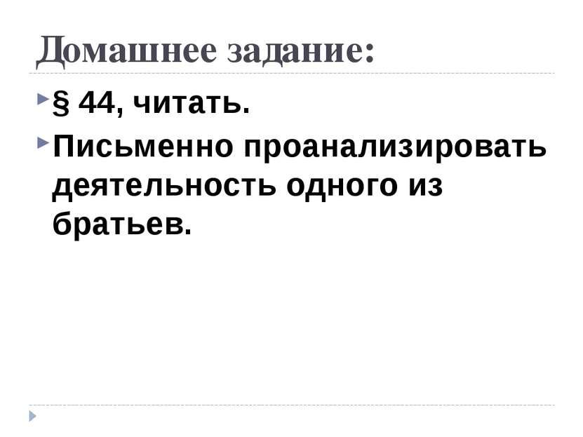 Домашнее задание: § 44, читать. Письменно проанализировать деятельность одног...