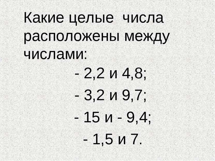 Какие целые числа расположены между числами: - 2,2 и 4,8; - 3,2 и 9,7; - 15 и...