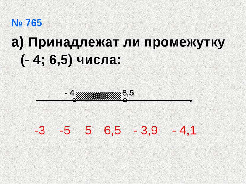 № 765 а) Принадлежат ли промежутку (- 4; 6,5) числа: -3 -5 5 6,5 - 3,9 - 4,1