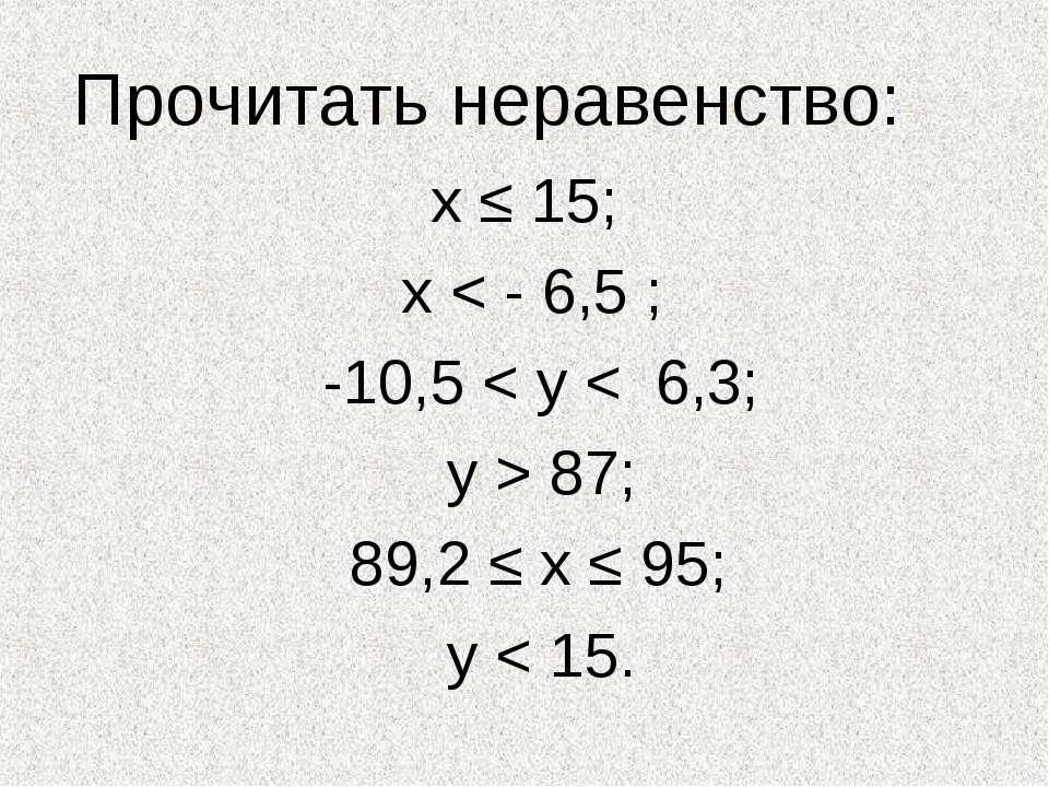Прочитать неравенство: х ≤ 15; х < - 6,5 ; -10,5 < у < 6,3; у > 87; 89,2 ≤ х ...