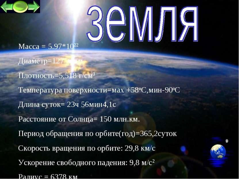 * Масса = 5.97*1022 Диаметр=12756 км. Плотность=5,518 г/см3 Температура повер...
