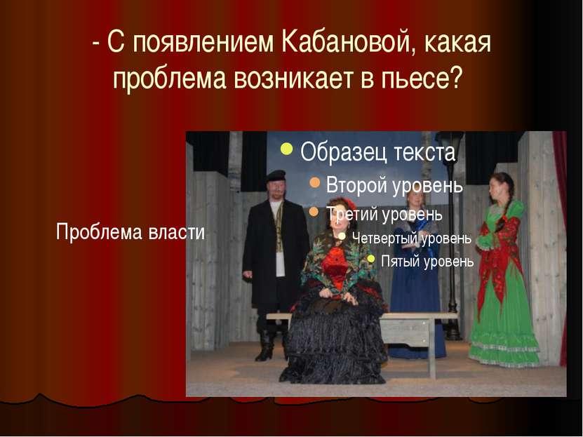 - С появлением Кабановой, какая проблема возникает в пьесе? Проблема власти