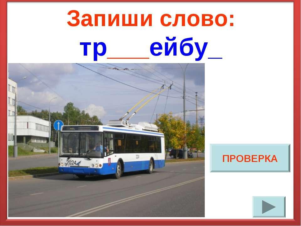 Запиши слово: тр___ейбу_ ПРОВЕРКА
