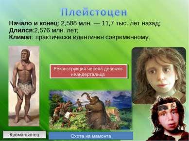 Начало и конец: 2,588 млн.— 11,7 тыс. лет назад; Длился:2,576 млн. лет; Клим...