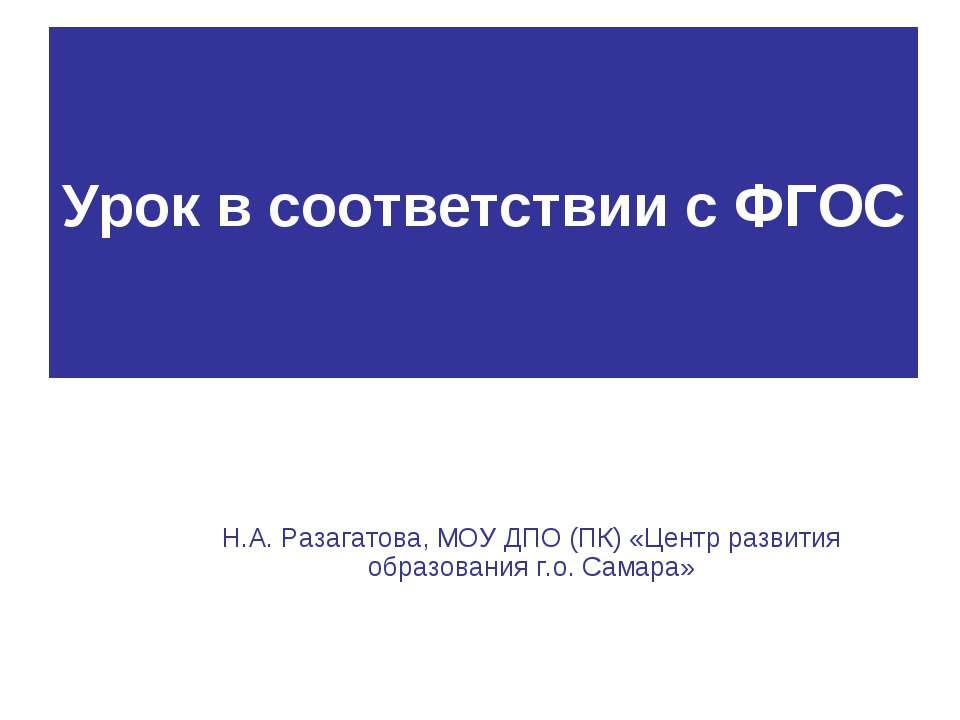 Урок в соответствии с ФГОС Н.А. Разагатова, МОУ ДПО (ПК) «Центр развития обра...