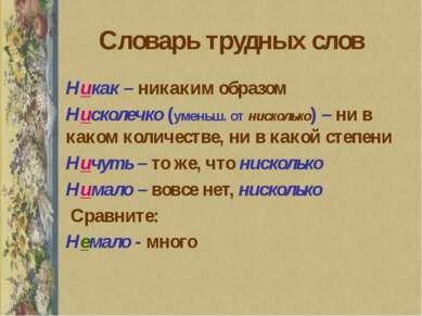 Словарь трудных слов Никак – никаким образом Нисколечко (уменьш. от нисколько...