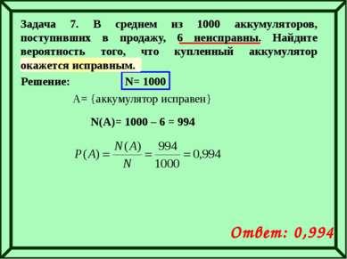 Решение: N= 1000 A= {аккумулятор исправен} N(A)= 1000 – 6 = 994 Ответ: 0,994 ...