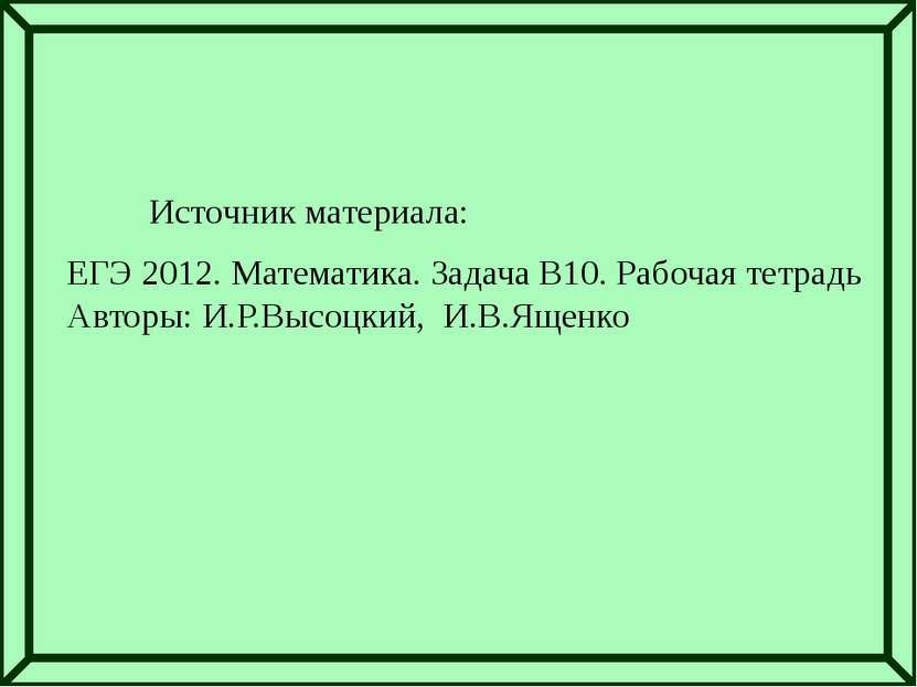 Источник материала: ЕГЭ 2012. Математика. Задача В10. Рабочая тетрадь Авторы:...
