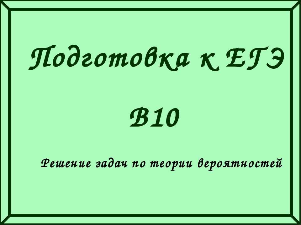 Подготовка к ЕГЭ Решение задач по теории вероятностей В10