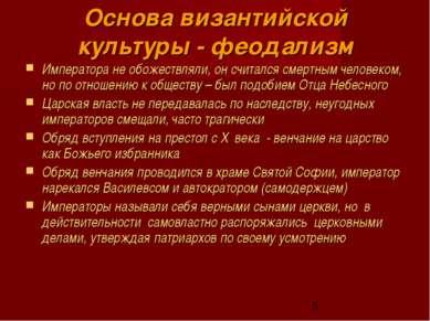 Основа византийской культуры - феодализм Императора не обожествляли, он счита...