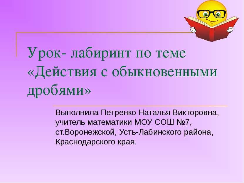 Урок- лабиринт по теме «Действия с обыкновенными дробями» Выполнила Петренко ...