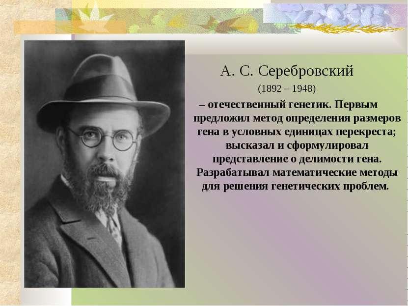 А. С. Серебровский (1892 – 1948) – отечественный генетик. Первым предложил ме...