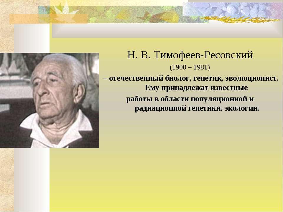 Н. В. Тимофеев-Ресовский (1900 – 1981) – отечественный биолог, генетик, эволю...