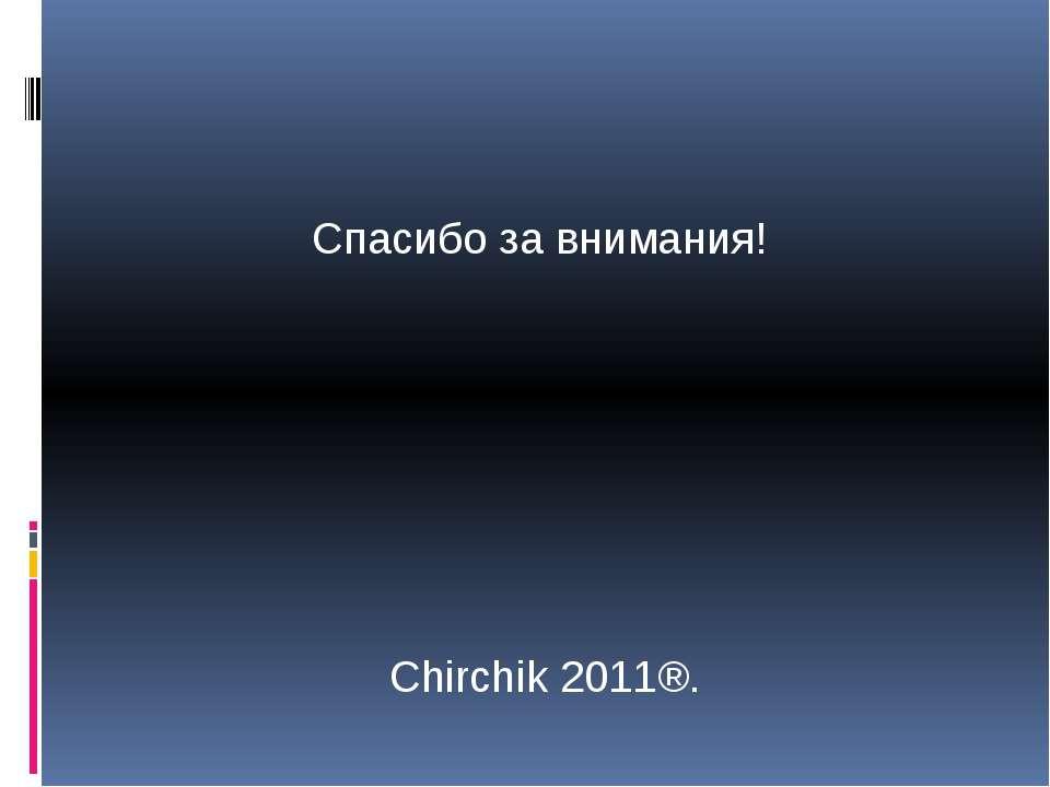 Спасибо за внимания! Chirchik 2011®.