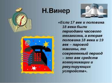 Н.Винер «Если 17 век и половина 18 века были периодами часового механизма, а ...