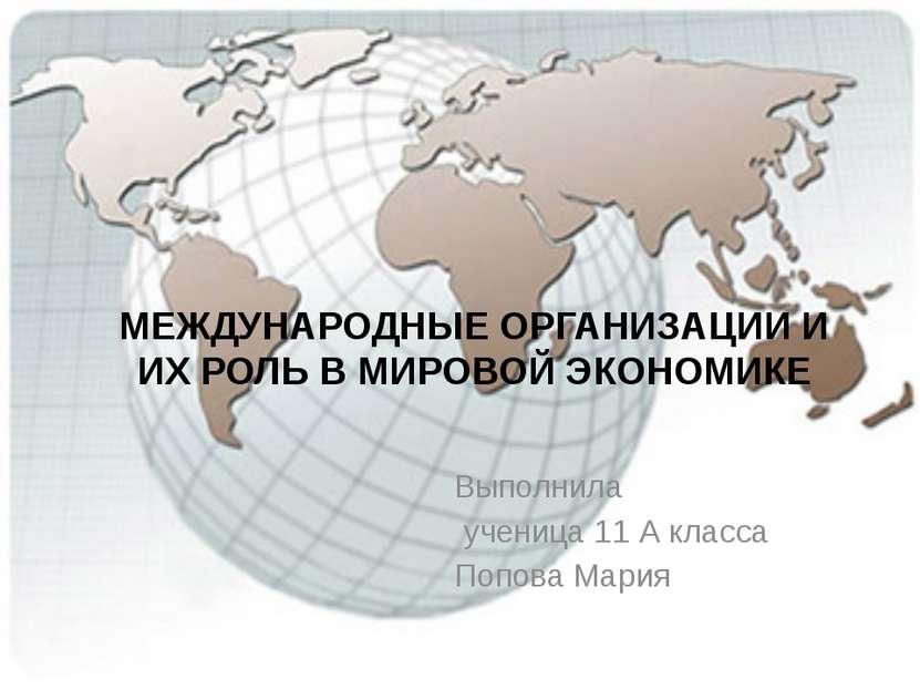 МЕЖДУНАРОДНЫЕ ОРГАНИЗАЦИИ И ИХ РОЛЬ В МИРОВОЙ ЭКОНОМИКЕ Выполнила ученица 11 ...