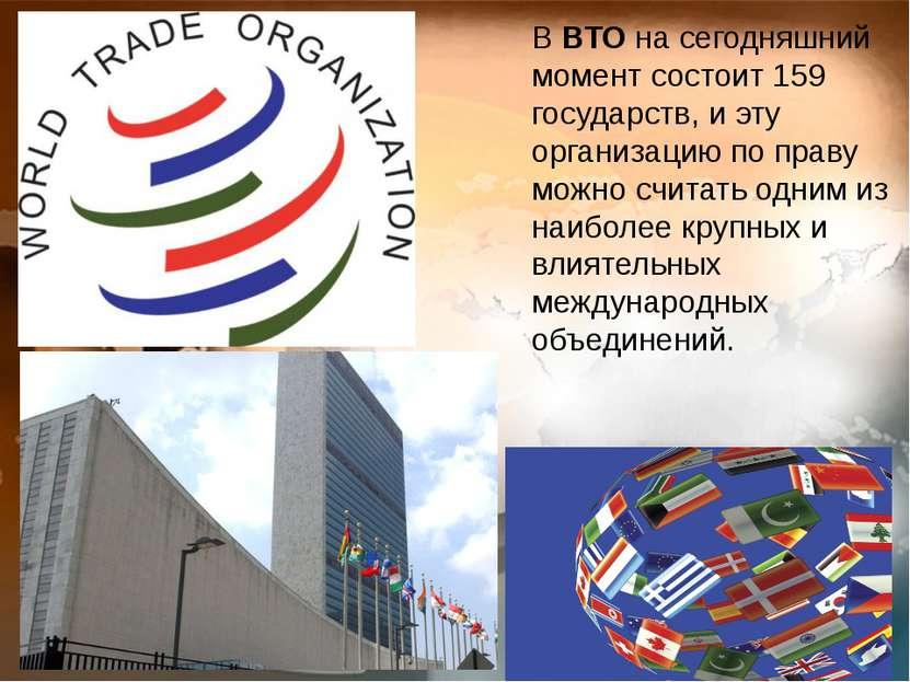 В ВТО на сегодняшний момент состоит 159 государств, и эту организацию по прав...
