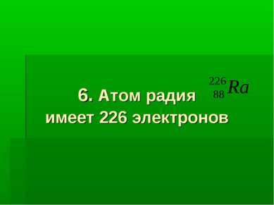 6. Атом радия имеет 226 электронов