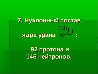 7. Нуклонный состав ядра урана : 92 протона и 146 нейтронов.