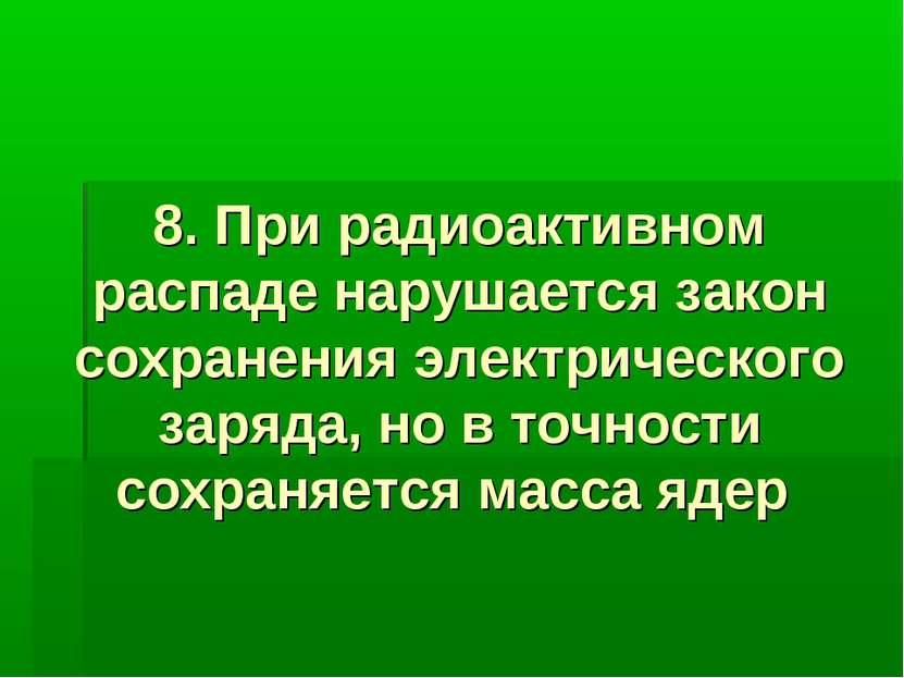 8. При радиоактивном распаде нарушается закон сохранения электрического заряд...