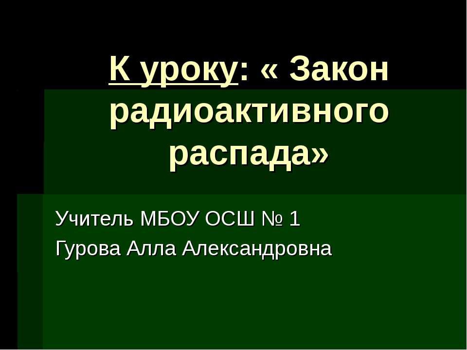 К уроку: « Закон радиоактивного распада» Учитель МБОУ ОСШ № 1 Гурова Алла Але...
