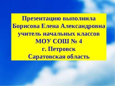 Презентацию выполнила Борисова Елена Александровна учитель начальных классов ...
