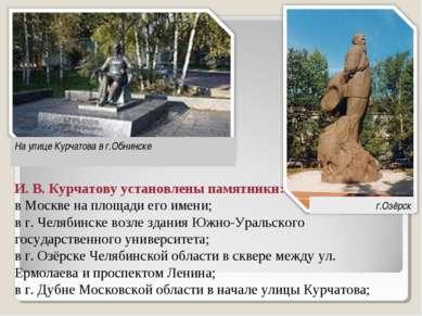 И. В. Курчатову установлены памятники: в Москве на площади его имени; в г. Че...