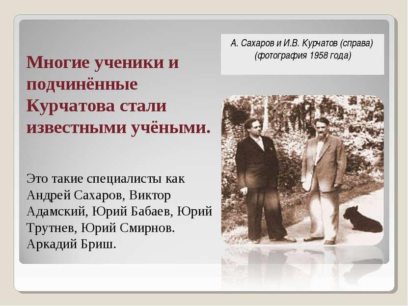 Многие ученики и подчинённые Курчатова стали известными учёными. Это такие сп...