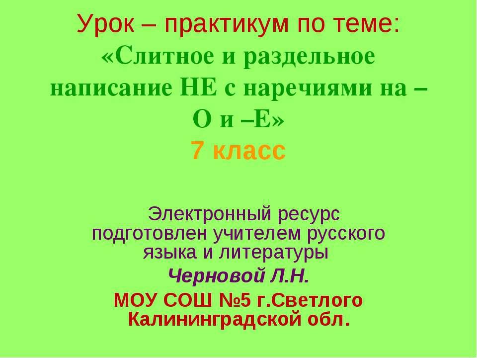 Урок – практикум по теме: «Cлитное и раздельное написание НЕ с наречиями на –...