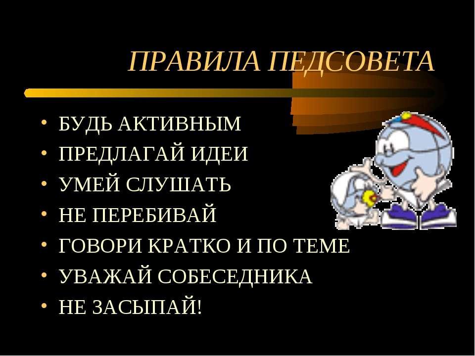 ПРАВИЛА ПЕДСОВЕТА БУДЬ АКТИВНЫМ ПРЕДЛАГАЙ ИДЕИ УМЕЙ СЛУШАТЬ НЕ ПЕРЕБИВАЙ ГОВО...